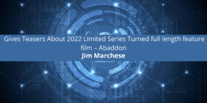 Jim Marchese Gives Teasers About 2022 Limited Series Turned full length feature film – Abaddon