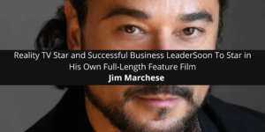 Reality TV Star and Successful Business Leader Jim Marchese Soon To Star in His Own Full-Length Feature Film